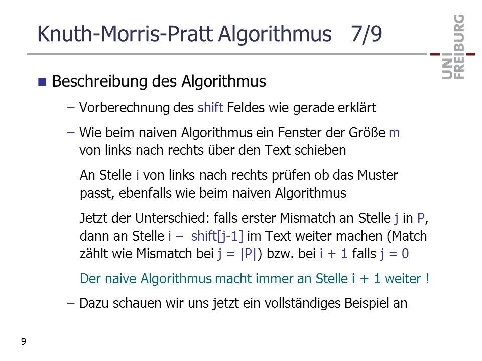 Knuth-Morris-Pratt Algorithmus 7/9 Beschreibung des Algorithmus –Vorberechnung des shift Feldes wie gerade erklärt –Wie beim naiven Algorithmus ein Fe