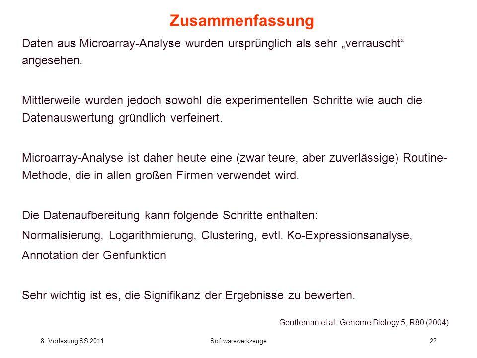 8. Vorlesung SS 2011Softwarewerkzeuge22 Zusammenfassung Daten aus Microarray-Analyse wurden ursprünglich als sehr verrauscht angesehen. Mittlerweile w