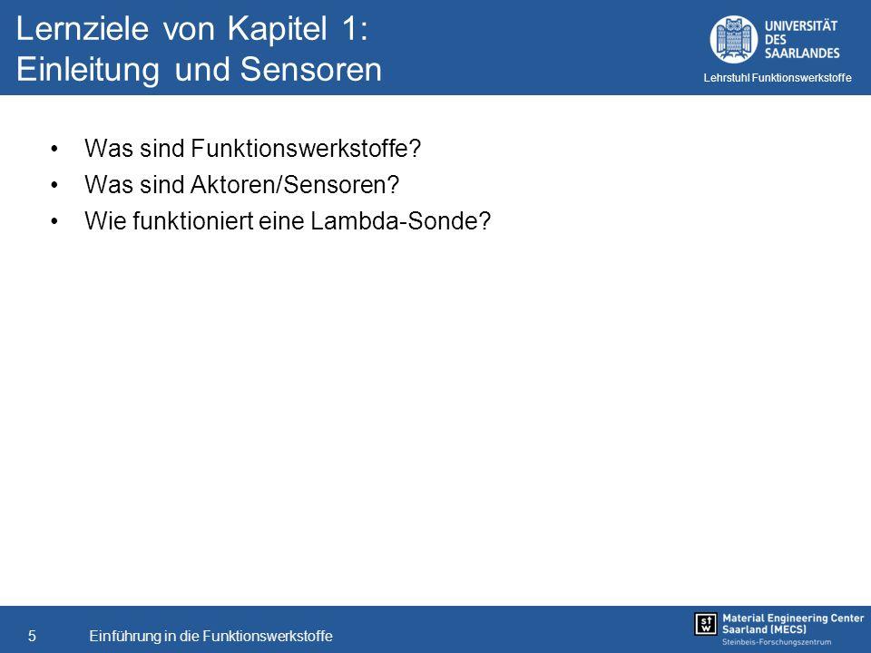 Einführung in die Funktionswerkstoffe5 Lehrstuhl Funktionswerkstoffe Lernziele von Kapitel 1: Einleitung und Sensoren Was sind Funktionswerkstoffe? Wa