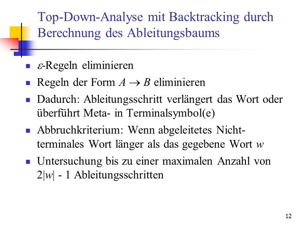 12 Top-Down-Analyse mit Backtracking durch Berechnung des Ableitungsbaums -Regeln eliminieren Regeln der Form A B eliminieren Dadurch: Ableitungsschri