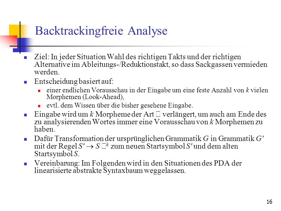 16 Backtrackingfreie Analyse Ziel: In jeder Situation Wahl des richtigen Takts und der richtigen Alternative im Ableitungs-/Reduktionstakt, so dass Sa