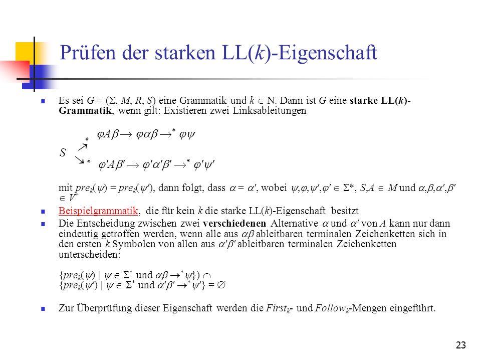 23 Prüfen der starken LL(k)-Eigenschaft Es sei G = (, M, R, S) eine Grammatik und k. Dann ist G eine starke LL(k)- Grammatik, wenn gilt: Existieren zw