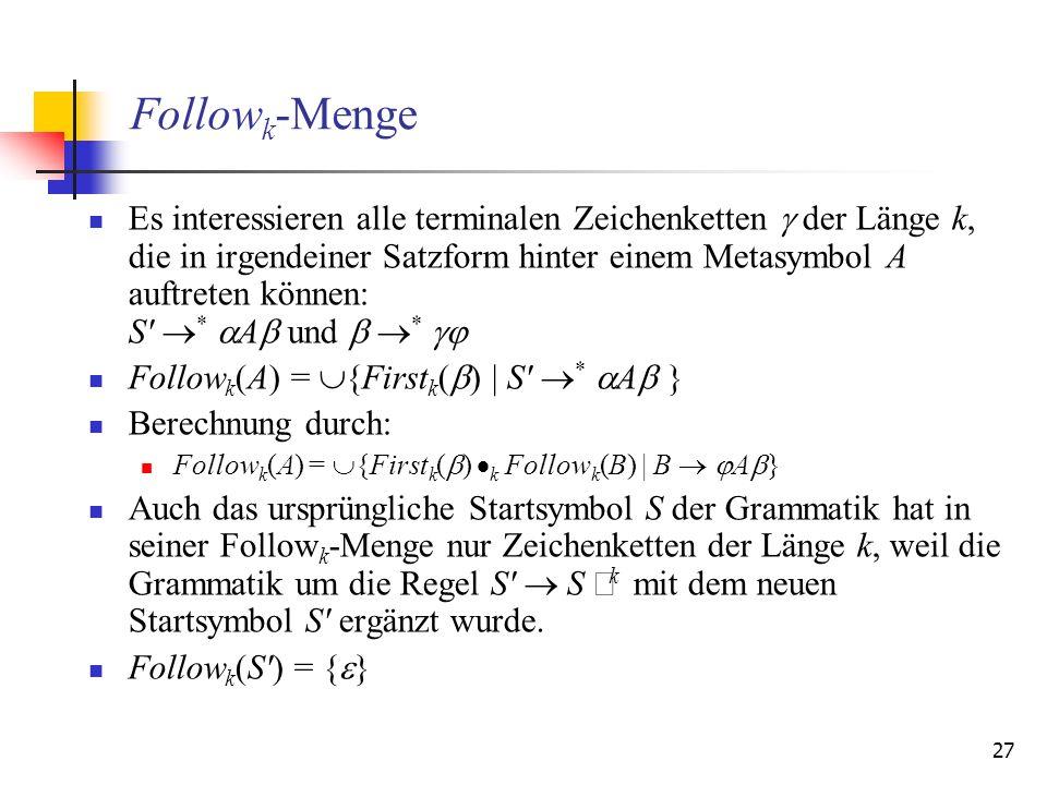 27 Follow k -Menge Es interessieren alle terminalen Zeichenketten der Länge k, die in irgendeiner Satzform hinter einem Metasymbol A auftreten können: