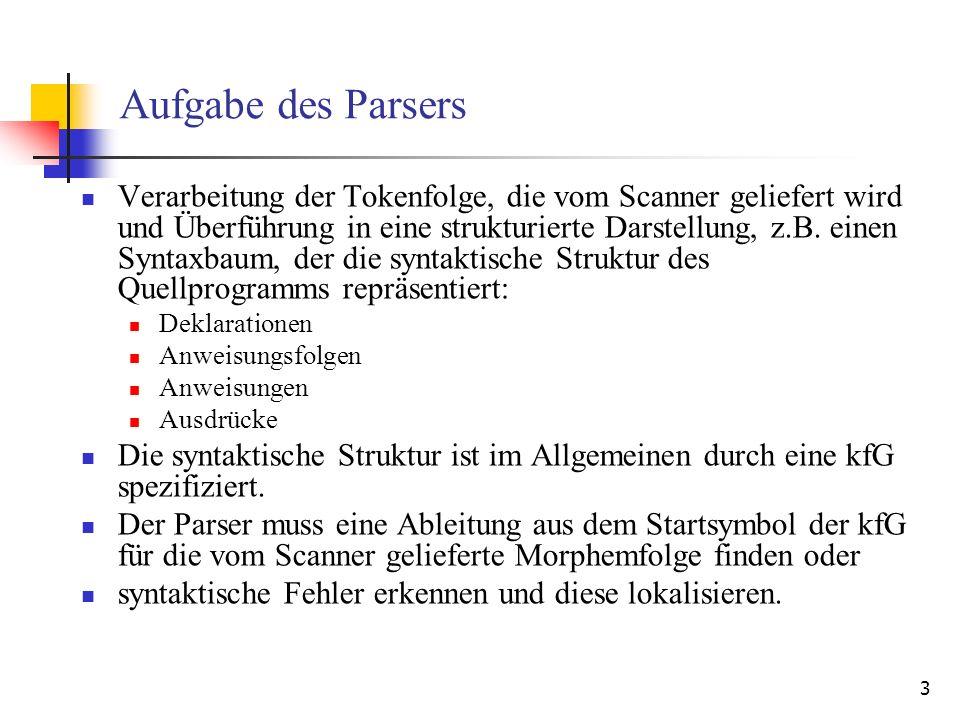 3 Aufgabe des Parsers Verarbeitung der Tokenfolge, die vom Scanner geliefert wird und Überführung in eine strukturierte Darstellung, z.B. einen Syntax