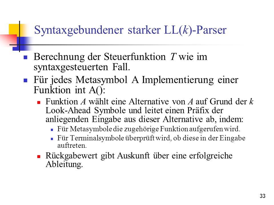 33 Syntaxgebundener starker LL(k)-Parser Berechnung der Steuerfunktion T wie im syntaxgesteuerten Fall. Für jedes Metasymbol A Implementierung einer F