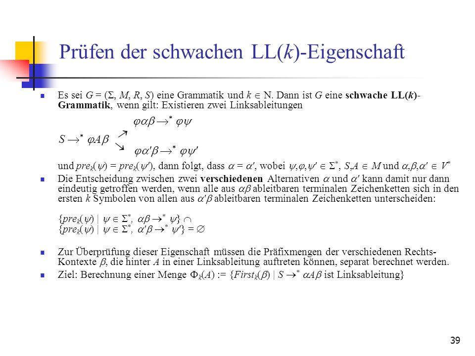 39 Prüfen der schwachen LL(k)-Eigenschaft Es sei G = (, M, R, S) eine Grammatik und k. Dann ist G eine schwache LL(k)- Grammatik, wenn gilt: Existiere