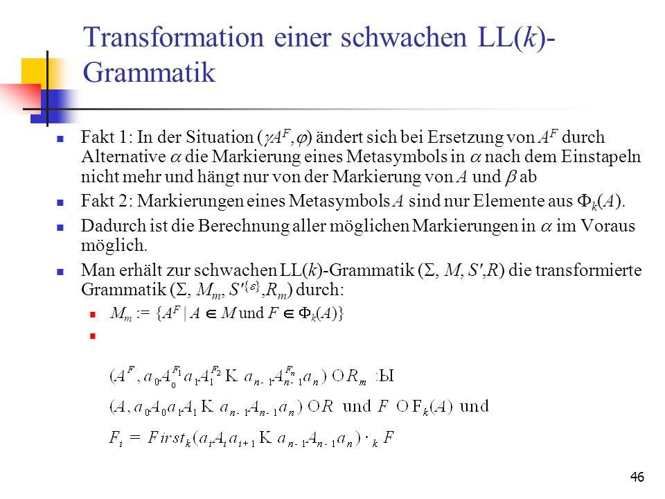 46 Transformation einer schwachen LL(k)- Grammatik Fakt 1: In der Situation ( A F, ) ändert sich bei Ersetzung von A F durch Alternative die Markierun