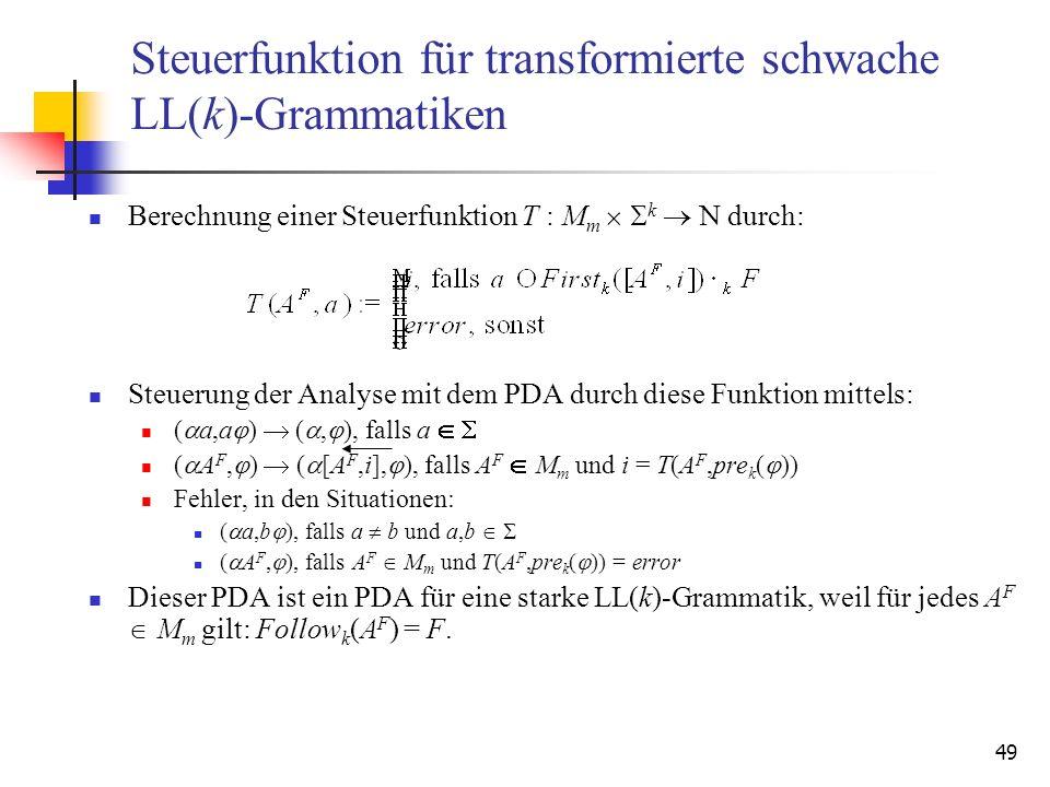 49 Steuerfunktion für transformierte schwache LL(k)-Grammatiken Berechnung einer Steuerfunktion T : M m k durch: Steuerung der Analyse mit dem PDA dur