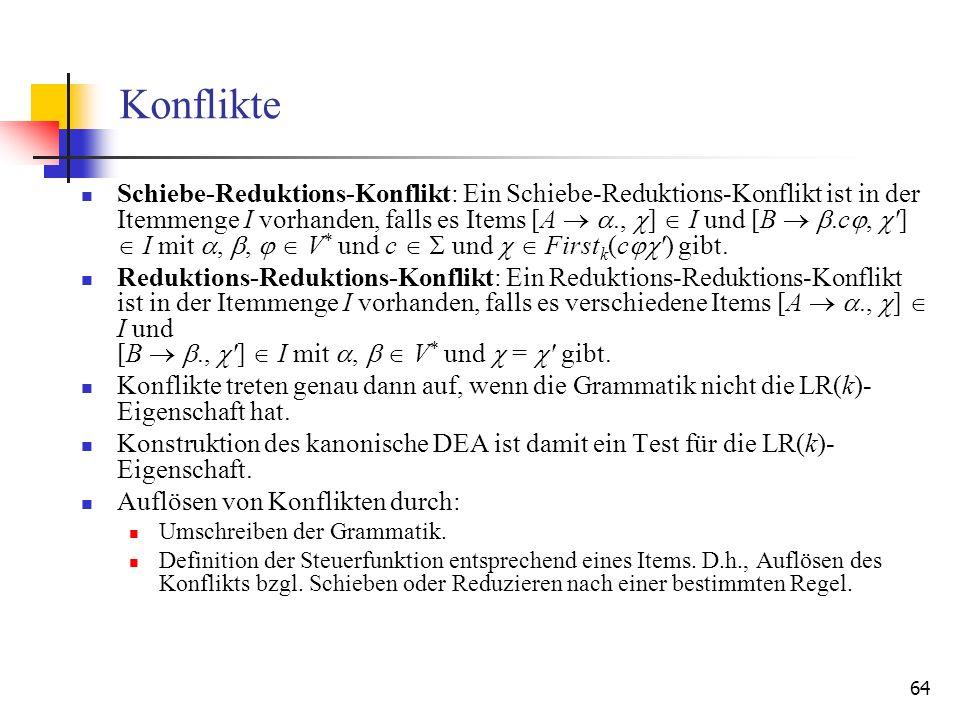 64 Konflikte Schiebe-Reduktions-Konflikt: Ein Schiebe-Reduktions-Konflikt ist in der Itemmenge I vorhanden, falls es Items [A., ] I und [B.c, '] I mit