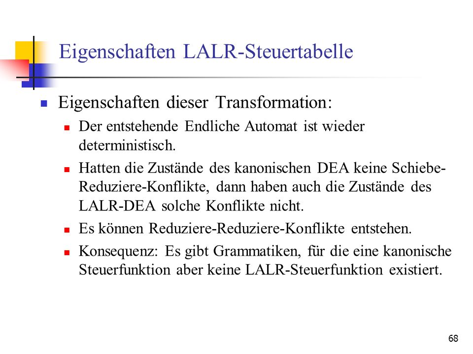 68 Eigenschaften LALR-Steuertabelle Eigenschaften dieser Transformation: Der entstehende Endliche Automat ist wieder deterministisch. Hatten die Zustä