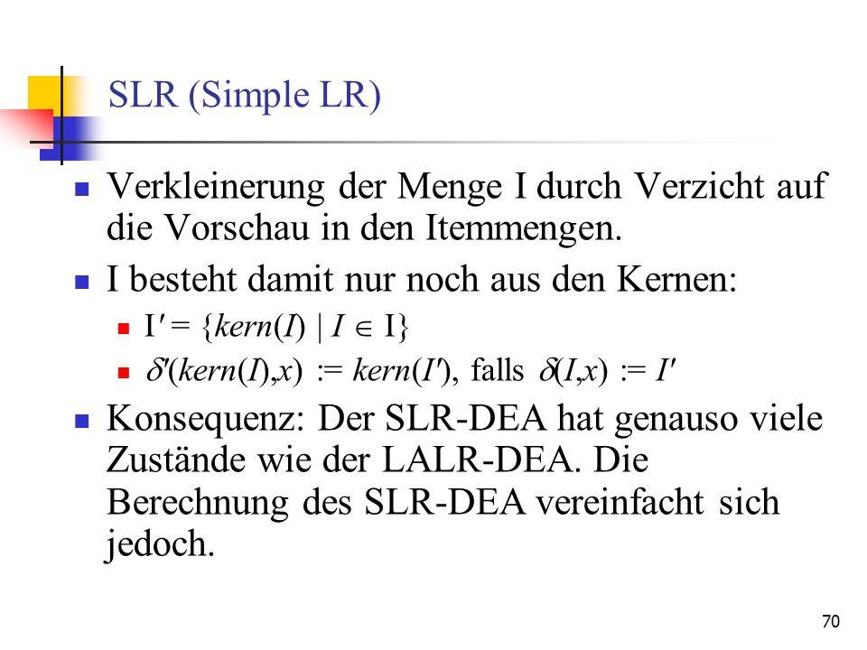 70 SLR (Simple LR) Verkleinerung der Menge I durch Verzicht auf die Vorschau in den Itemmengen. I besteht damit nur noch aus den Kernen: I' = {kern(I)
