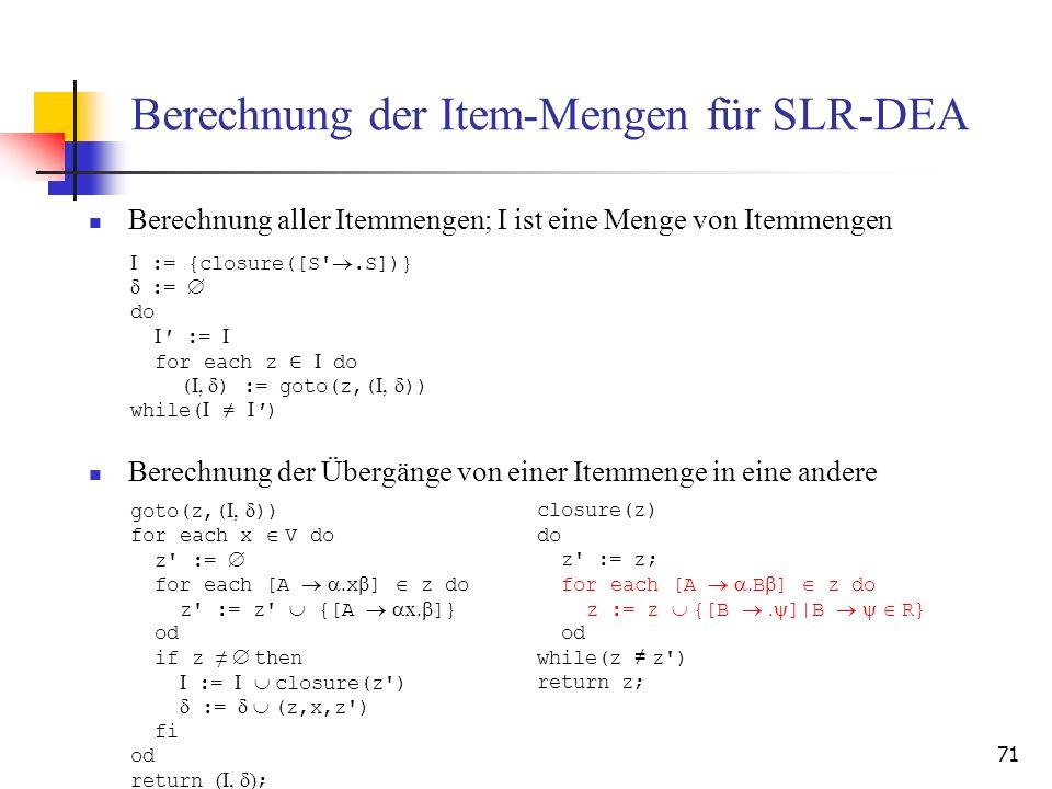 71 Berechnung der Item-Mengen für SLR-DEA Berechnung aller Itemmengen; I ist eine Menge von Itemmengen Berechnung der Übergänge von einer Itemmenge in