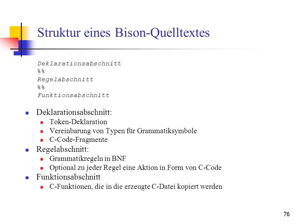 76 Struktur eines Bison-Quelltextes Deklarationsabschnitt: Token-Deklaration Vereinbarung von Typen für Grammatiksymbole C-Code-Fragmente Regelabschni