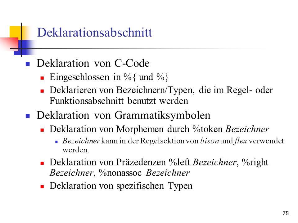 78 Deklarationsabschnitt Deklaration von C-Code Eingeschlossen in %{ und %} Deklarieren von Bezeichnern/Typen, die im Regel- oder Funktionsabschnitt b
