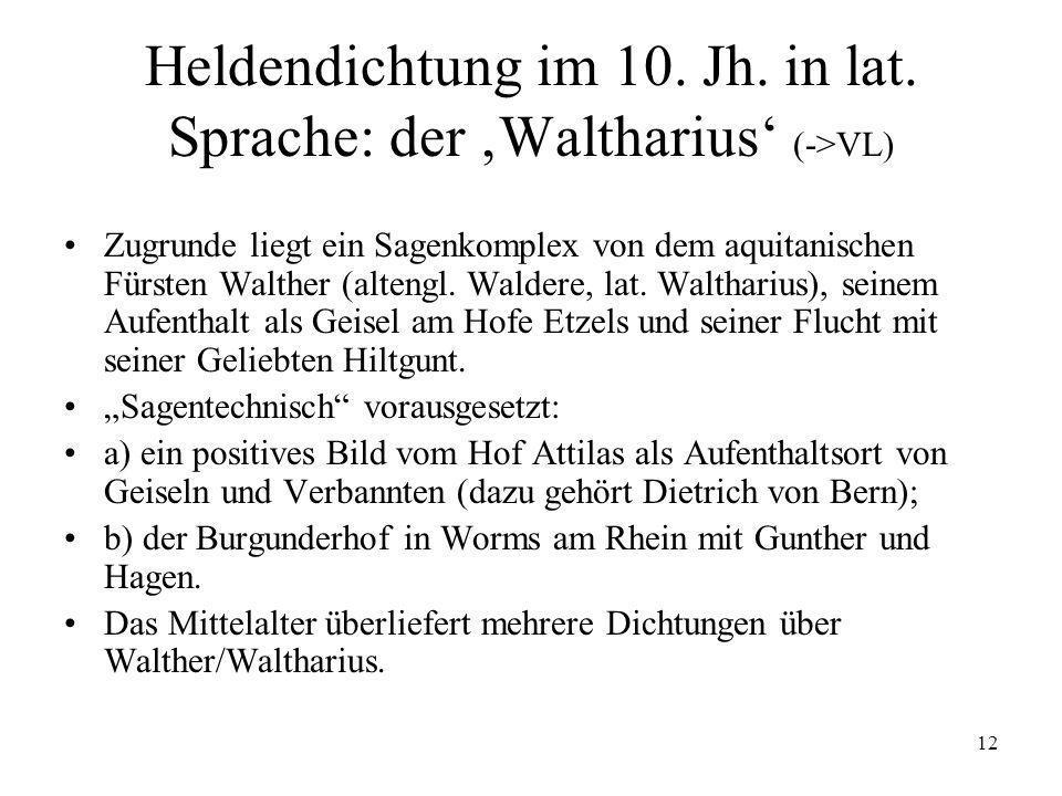 12 Heldendichtung im 10. Jh. in lat. Sprache: der Waltharius (->VL) Zugrunde liegt ein Sagenkomplex von dem aquitanischen Fürsten Walther (altengl. Wa