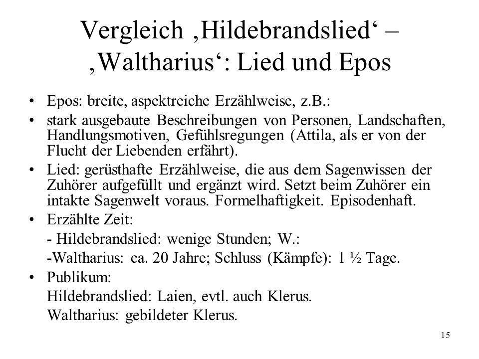 15 Vergleich Hildebrandslied – Waltharius: Lied und Epos Epos: breite, aspektreiche Erzählweise, z.B.: stark ausgebaute Beschreibungen von Personen, L
