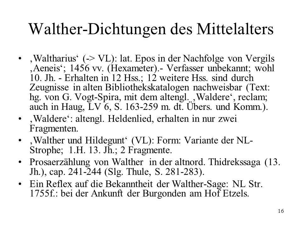 16 Walther-Dichtungen des Mittelalters Waltharius (-> VL): lat. Epos in der Nachfolge von Vergils Aeneis; 1456 vv. (Hexameter).- Verfasser unbekannt;