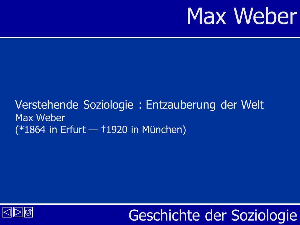 Max Weber Geschichte der Soziologie 2 Verstehende Soziologie I: Entzauberung der Welt Max Weber (*1864 in Erfurt 1920 in München) Soziologie soll heißen: eine Wissenschaft, welche soziales Handeln deutend verstehen und dadurch in seinem Ablauf und seinen Wirkungen ursächlich erklären will.