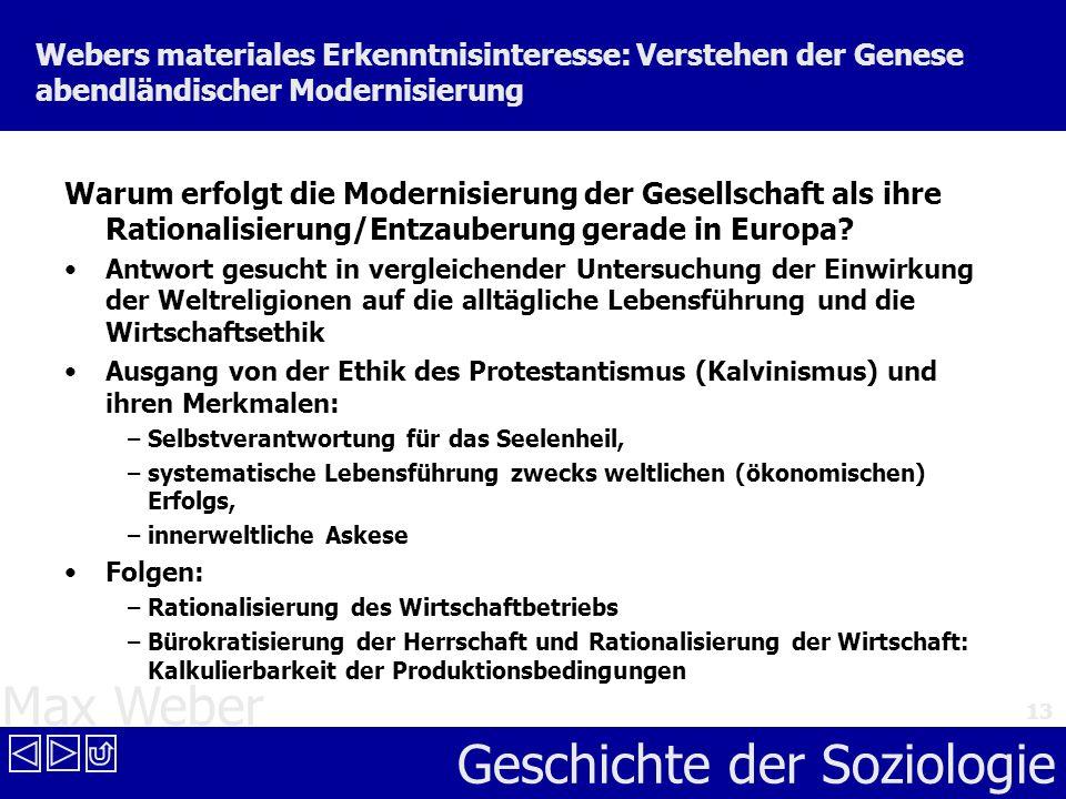 Max Weber Geschichte der Soziologie 13 Webers materiales Erkenntnisinteresse: Verstehen der Genese abendländischer Modernisierung Warum erfolgt die Mo