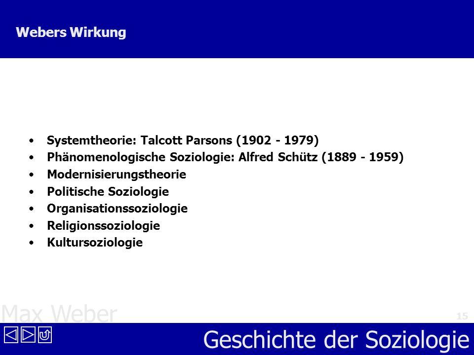 Max Weber Geschichte der Soziologie 15 Webers Wirkung Systemtheorie: Talcott Parsons (1902 - 1979) Phänomenologische Soziologie: Alfred Schütz (1889 -