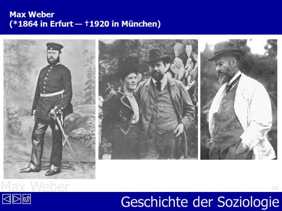 Max Weber Geschichte der Soziologie 16 Max Weber (*1864 in Erfurt 1920 in München)