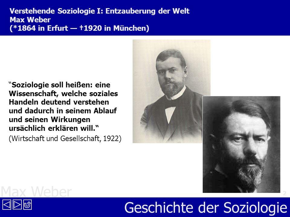 Max Weber Geschichte der Soziologie 2 Verstehende Soziologie I: Entzauberung der Welt Max Weber (*1864 in Erfurt 1920 in München) Soziologie soll heiß