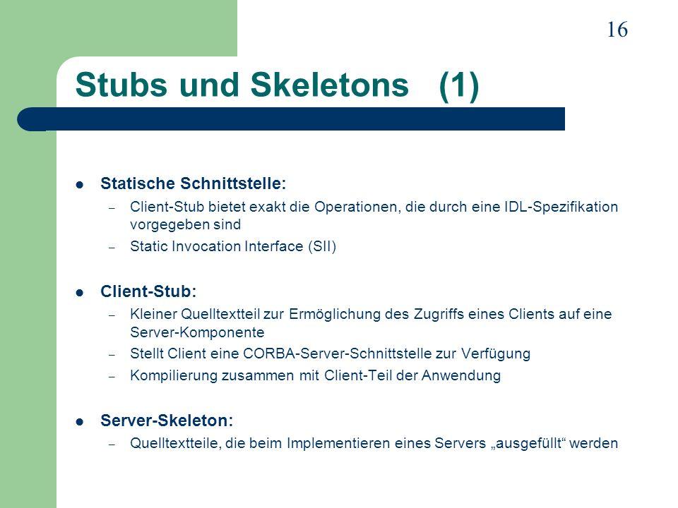 16 Stubs und Skeletons (1) Statische Schnittstelle: – Client-Stub bietet exakt die Operationen, die durch eine IDL-Spezifikation vorgegeben sind – Sta
