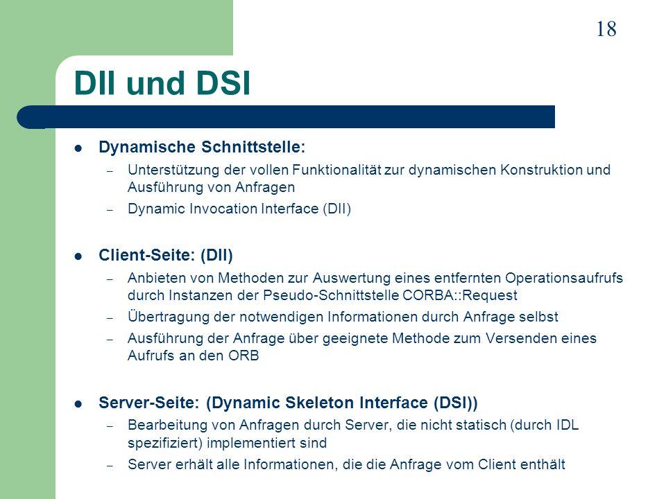 18 DII und DSI Dynamische Schnittstelle: – Unterstützung der vollen Funktionalität zur dynamischen Konstruktion und Ausführung von Anfragen – Dynamic
