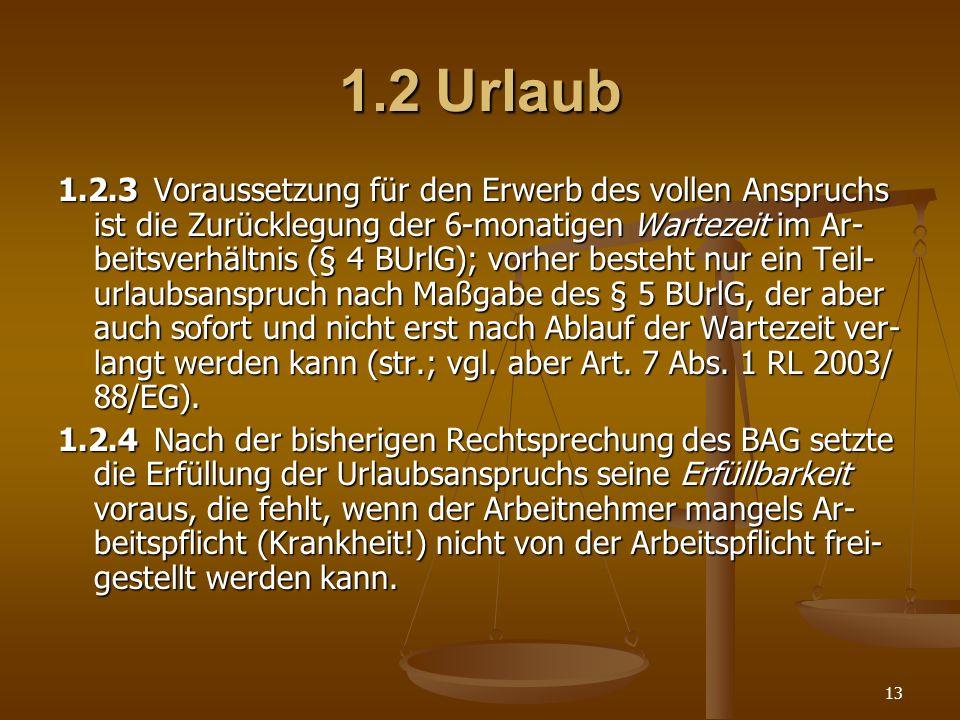 13 1.2Urlaub 1.2.3Voraussetzung für den Erwerb des vollen Anspruchs ist die Zurücklegung der 6-monatigen Wartezeit im Ar- beitsverhältnis (§ 4 BUrlG);