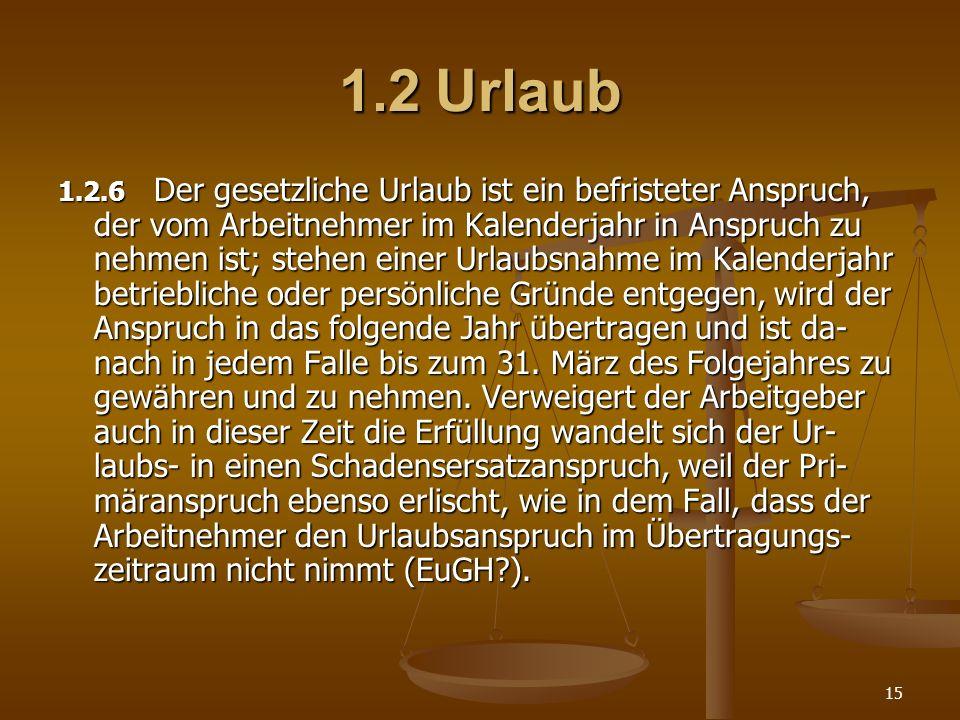 15 1.2Urlaub 1.2.6 Der gesetzliche Urlaub ist ein befristeter Anspruch, der vom Arbeitnehmer im Kalenderjahr in Anspruch zu nehmen ist; stehen einer U