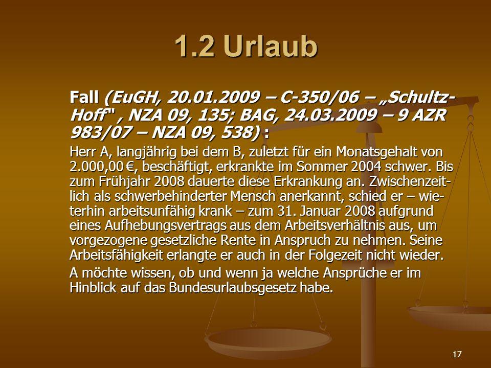 17 1.2Urlaub Fall (EuGH, 20.01.2009 – C-350/06 – Schultz- Hoff, NZA 09, 135; BAG, 24.03.2009 – 9 AZR 983/07 – NZA 09, 538) : Herr A, langjährig bei de