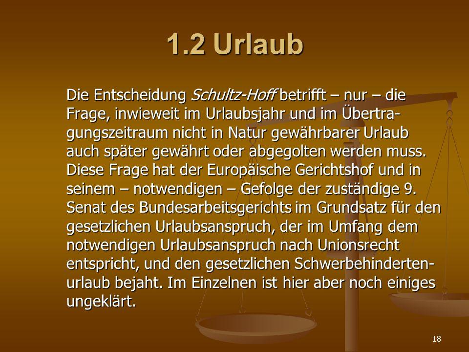 18 1.2Urlaub Die Entscheidung Schultz-Hoff betrifft – nur – die Frage, inwieweit im Urlaubsjahr und im Übertra- gungszeitraum nicht in Natur gewährbar