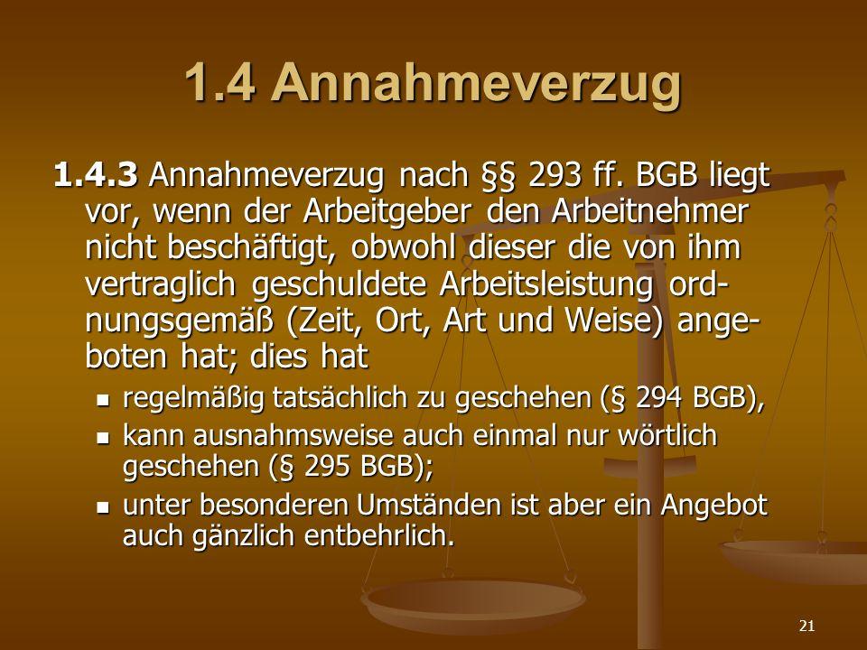 21 1.4 Annahmeverzug 1.4.3 Annahmeverzug nach §§ 293 ff. BGB liegt vor, wenn der Arbeitgeber den Arbeitnehmer nicht beschäftigt, obwohl dieser die von
