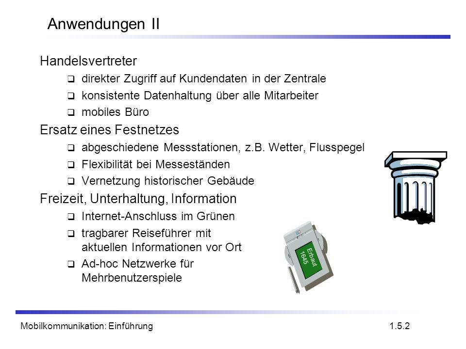 Mobilkommunikation: Einführung Mobilfunksysteme: Entwicklung im Überblick 1.16.3 MobiltelefoneSatelliten drahtloses LAN schnurlose Telefone 1992: GSM 1994: DCS 1800 2005?: UMTS/IMT-2000 1987: CT1+ 1982: Inmarsat-A 1992: Inmarsat-B Inmarsat-M 1998: Iridium 1989: CT 2 1991: DECT 199x: proprietär 1995/96/97: IEEE 802.11, HIPERLAN 2005?: MBS, WATM 1988: Inmarsat-C analog digital 1991: D-AMPS 1991: CDMA 1981: NMT 450 1986: NMT 900 1980: CT0 1984: CT1 1983: AMPS 1993: PDC