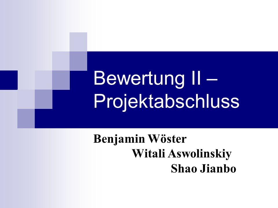 Bewertung II – Projektabschluss Benjamin Wöster Witali Aswolinskiy Shao Jianbo