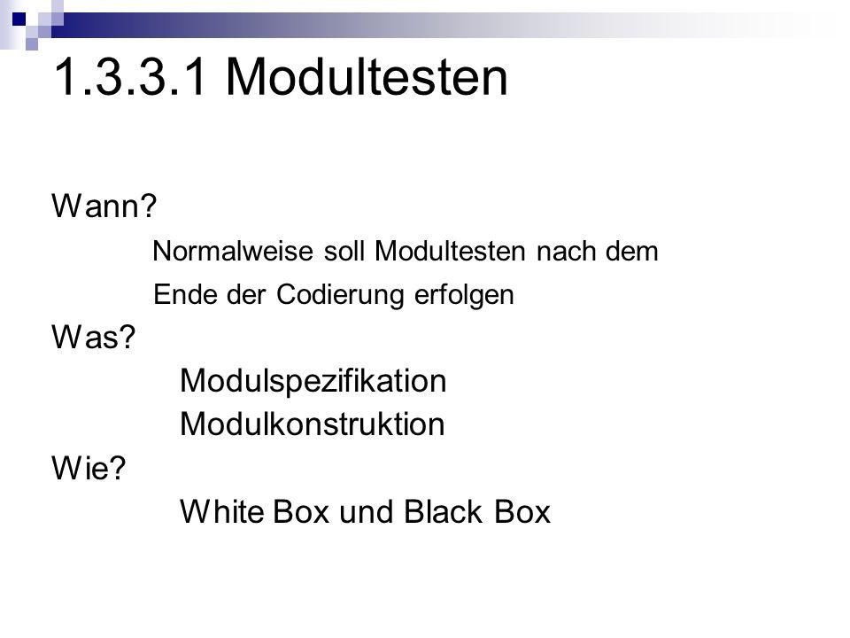 1.3.3.1 Modultesten Wann? Normalweise soll Modultesten nach dem Ende der Codierung erfolgen Was? Modulspezifikation Modulkonstruktion Wie? White Box u