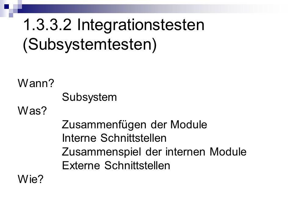 1.3.3.2 Integrationstesten (Subsystemtesten) Wann? Subsystem Was? Zusammenfügen der Module Interne Schnittstellen Zusammenspiel der internen Module Ex