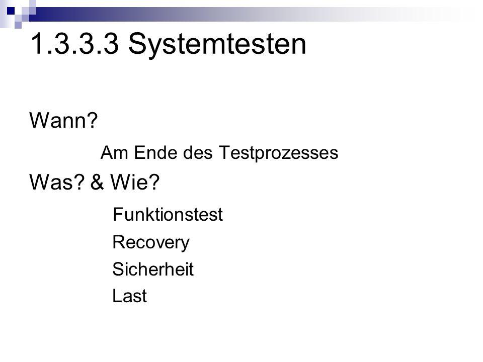 1.3.3.3 Systemtesten Wann? Am Ende des Testprozesses Was? & Wie? Funktionstest Recovery Sicherheit Last