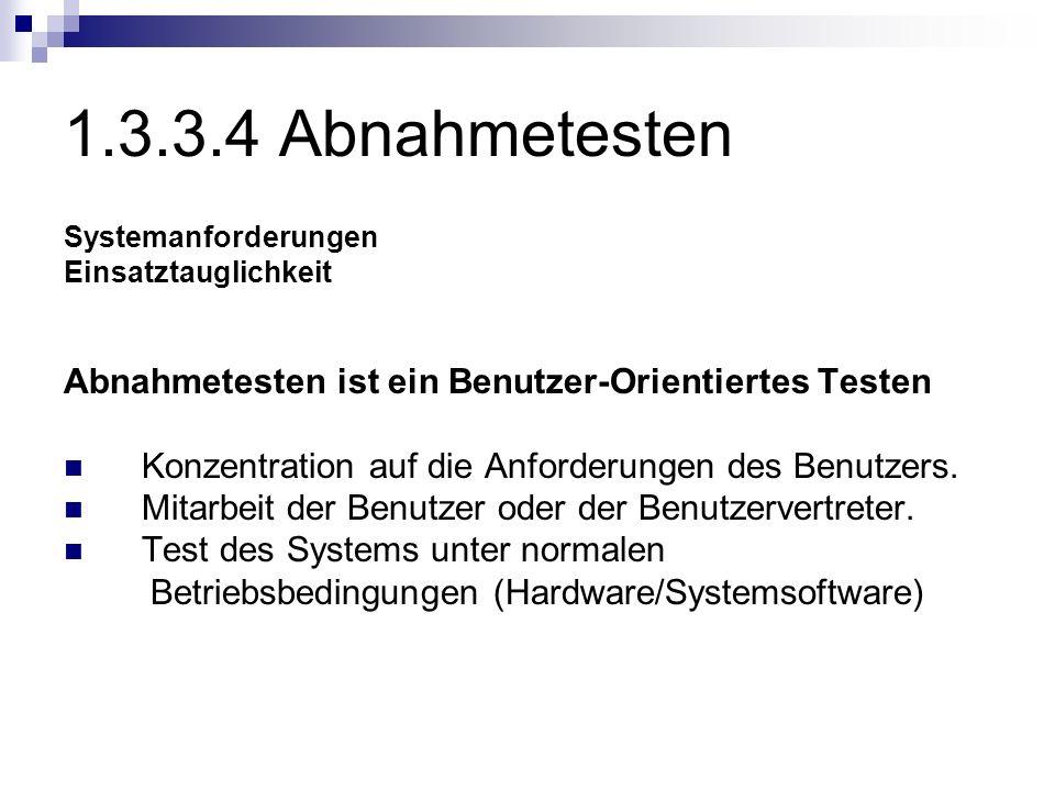 1.3.3.4 Abnahmetesten Systemanforderungen Einsatztauglichkeit Abnahmetesten ist ein Benutzer-Orientiertes Testen Konzentration auf die Anforderungen d