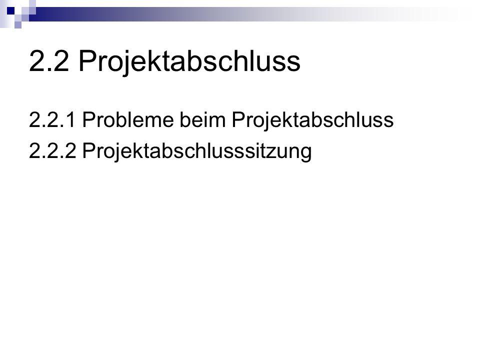 2.2 Projektabschluss 2.2.1 Probleme beim Projektabschluss 2.2.2 Projektabschlusssitzung