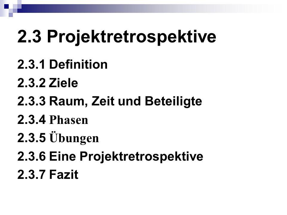 2.3 Projektretrospektive 2.3.1 Definition 2.3.2 Ziele 2.3.3 Raum, Zeit und Beteiligte 2.3.4 Phasen 2.3.5 Übungen 2.3.6 Eine Projektretrospektive 2.3.7