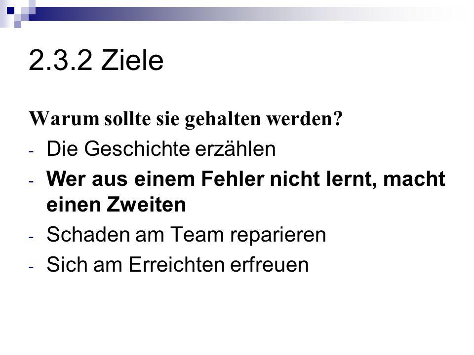 2.3.2 Ziele Warum sollte sie gehalten werden? - Die Geschichte erzählen - Wer aus einem Fehler nicht lernt, macht einen Zweiten - Schaden am Team repa