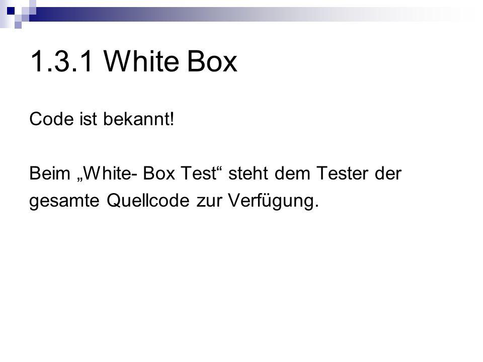 1.3.1 White Box Code ist bekannt! Beim White- Box Test steht dem Tester der gesamte Quellcode zur Verfügung.