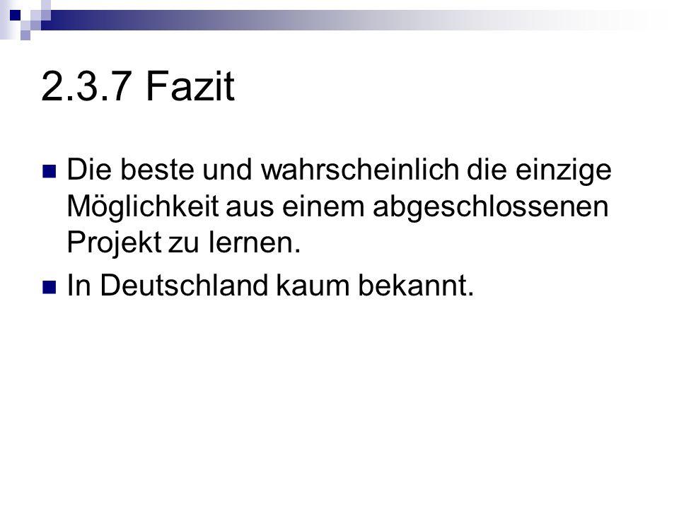 2.3.7 Fazit Die beste und wahrscheinlich die einzige Möglichkeit aus einem abgeschlossenen Projekt zu lernen. In Deutschland kaum bekannt.