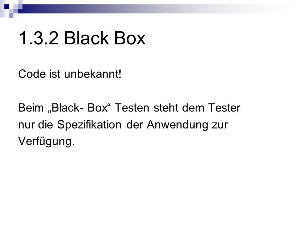 1.3.2 Black Box Code ist unbekannt! Beim Black- Box Testen steht dem Tester nur die Spezifikation der Anwendung zur Verfügung.