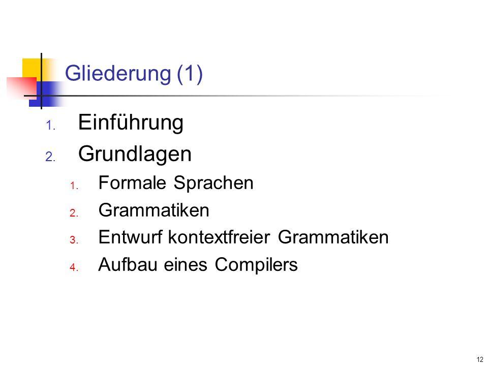 12 Gliederung (1) Einführung Grundlagen Formale Sprachen Grammatiken Entwurf kontextfreier Grammatiken Aufbau eines Compilers