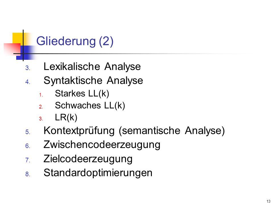 13 Gliederung (2) Lexikalische Analyse Syntaktische Analyse Starkes LL(k) Schwaches LL(k) LR(k) Kontextprüfung (semantische Analyse) Zwischencodeerzeu