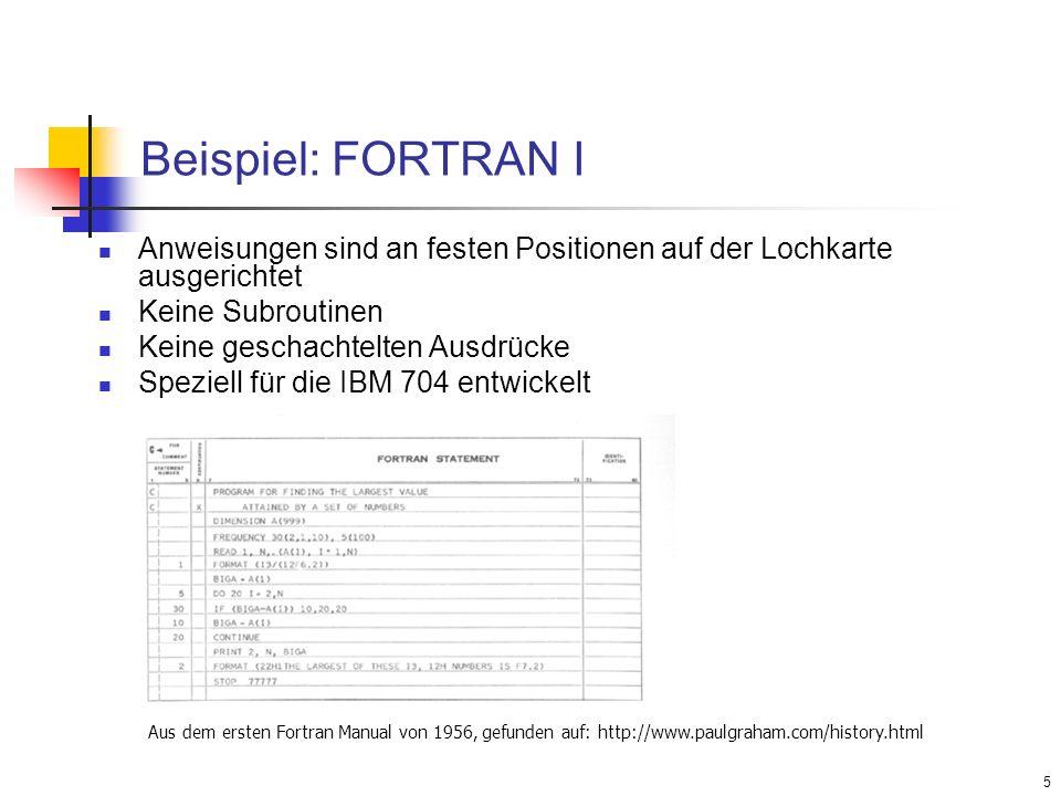 5 Beispiel: FORTRAN I Anweisungen sind an festen Positionen auf der Lochkarte ausgerichtet Keine Subroutinen Keine geschachtelten Ausdrücke Speziell f