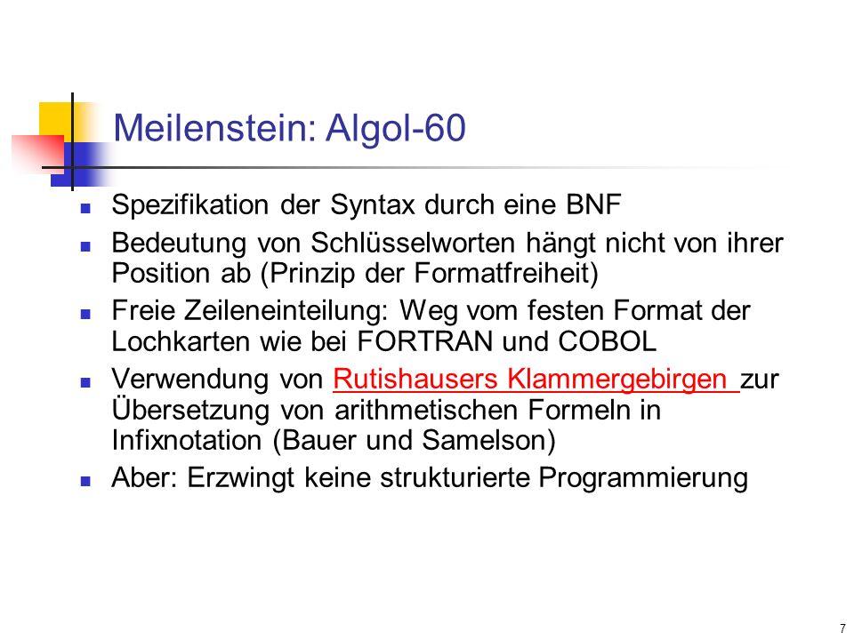 7 Meilenstein: Algol-60 Spezifikation der Syntax durch eine BNF Bedeutung von Schlüsselworten hängt nicht von ihrer Position ab (Prinzip der Formatfre