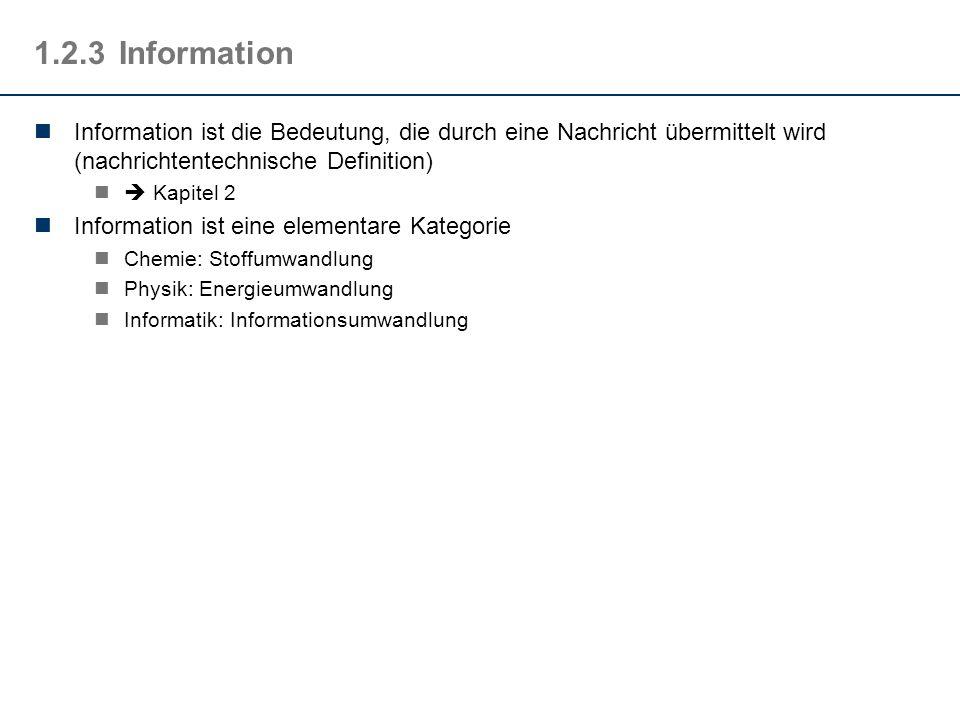 1.2.3Information Information ist die Bedeutung, die durch eine Nachricht übermittelt wird (nachrichtentechnische Definition) Kapitel 2 Information ist